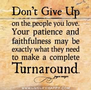 dont-give-up-on-the-people-you-love-your-patience-and-faithfulness-may-be-exactly-what-they-need-to-maek-a-complete-turnaround-giving-up-quote
